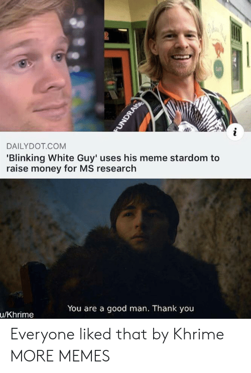 Dank, Meme, and Memes: 2  CAFE  DAILYDOT COM  'Blinking White Guy' uses his meme stardom to  raise money for MS research  You are a good man. Thank you  u/Khrime  FUNDRAISE Everyone liked that by Khrime MORE MEMES