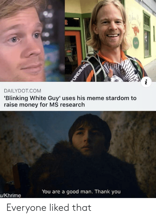 Meme, Money, and Thank You: 2  CAFE  DAILYDOT COM  'Blinking White Guy' uses his meme stardom to  raise money for MS research  You are a good man. Thank you  u/Khrime  FUNDRAISE Everyone liked that