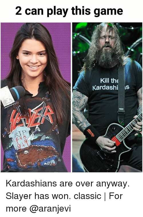 Kardashians, Memes, and Slayer: 2 can play this game  Kill the  Kardashi is Kardashians are over anyway. Slayer has won. classic | For more @aranjevi