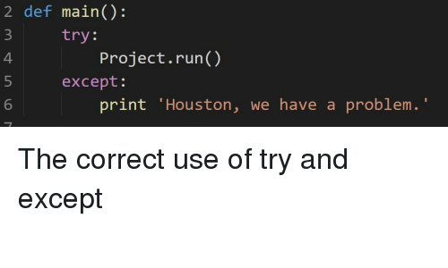 """Houston We Have a Problem, Run, and Houston: 2 def main():  try:  4  Project.run()  except:  6  print 'Houston, we have a problem."""" The correct use of try and except"""