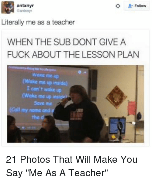"""Teacher, Fuck, and Photos: 2: Follow  antxnyr  anbiny  Literally me as a teacher  WHEN THE SUB DONT GIVE A  FUCK ABOUT THE LESSON PLAN  wake me up  (Wake me up inside)  I con't wake up  (Wake me up  Save me  (Call my name and s  the d 21 Photos That Will Make You Say """"Me As A Teacher"""""""
