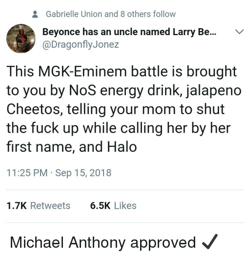 Beyonce, Cheetos, and Eminem: 2  Gabrielle Union and 8 others follow  Beyonce has an uncle named Larry Be...V  @DragonflyJonez  This MGK-Eminem battle is brought  to you by NoS energy drink, jalapeno  Cheetos, telling your mom to shut  the fuck up while calling her by her  first name, and Halo  11:25 PM Sep 15, 2018  1.7K Retweets  6.5K Likes Michael Anthony approved ✔