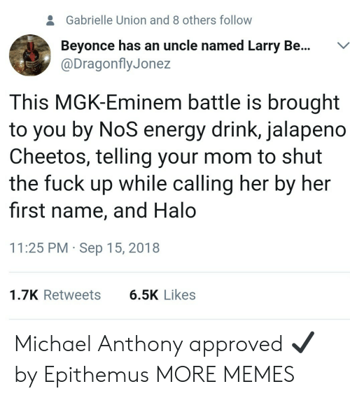 Beyonce, Cheetos, and Dank: 2  Gabrielle Union and 8 others follow  Beyonce has an uncle named Larry Be...V  @DragonflyJonez  This MGK-Eminem battle is brought  to you by NoS energy drink, jalapeno  Cheetos, telling your mom to shut  the fuck up while calling her by her  first name, and Halo  11:25 PM Sep 15, 2018  1.7K Retweets  6.5K Likes Michael Anthony approved ✔ by Epithemus MORE MEMES