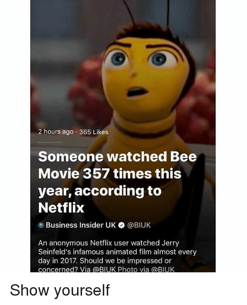 Bee Movie, Netflix, and Anonymous: 2 hours ago .365 Likes  Someone watched Bee  Movie 357 times this  year, according to  Netflix  Business Insider UK  @BIUK  An anonymous Netflix user watched Jerry  Seinfeld's infamous animated film almost every  day in 2017. Should we be impressed or  concerned? Via @BIUK Photo via @BIUK Show yourself