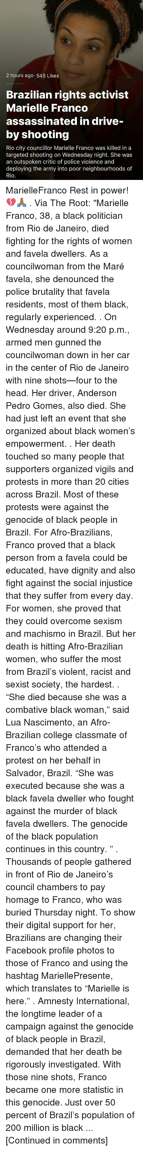 "Bailey Jay, College, and Drive By: 2 hours ago 545 Likes  Brazilian rights activist  Marielle Franco  assassinated in drive-  by shooting  Rio city councillor Marielle Franco was killed in a  targeted shooting on Wednesday night. She was  an outspoken critic of police violence and  deploying the army into poor neighbourhoods of  Rio MarielleFranco Rest in power! 💔🙏🏾 . Via The Root: ""Marielle Franco, 38, a black politician from Rio de Janeiro, died fighting for the rights of women and favela dwellers. As a councilwoman from the Maré favela, she denounced the police brutality that favela residents, most of them black, regularly experienced. . On Wednesday around 9:20 p.m., armed men gunned the councilwoman down in her car in the center of Rio de Janeiro with nine shots—four to the head. Her driver, Anderson Pedro Gomes, also died. She had just left an event that she organized about black women's empowerment. . Her death touched so many people that supporters organized vigils and protests in more than 20 cities across Brazil. Most of these protests were against the genocide of black people in Brazil. For Afro-Brazilians, Franco proved that a black person from a favela could be educated, have dignity and also fight against the social injustice that they suffer from every day. For women, she proved that they could overcome sexism and machismo in Brazil. But her death is hitting Afro-Brazilian women, who suffer the most from Brazil's violent, racist and sexist society, the hardest. . ""She died because she was a combative black woman,"" said Lua Nascimento, an Afro-Brazilian college classmate of Franco's who attended a protest on her behalf in Salvador, Brazil. ""She was executed because she was a black favela dweller who fought against the murder of black favela dwellers. The genocide of the black population continues in this country. "" . Thousands of people gathered in front of Rio de Janeiro's council chambers to pay homage to Franco, who was buried Thursday night. To show their digital support for her, Brazilians are changing their Facebook profile photos to those of Franco and using the hashtag MariellePresente, which translates to ""Marielle is here."" . Amnesty International, the longtime leader of a campaign against the genocide of black people in Brazil, demanded that her death be rigorously investigated. With those nine shots, Franco became one more statistic in this genocide. Just over 50 percent of Brazil's population of 200 million is black ... [Continued in comments]"