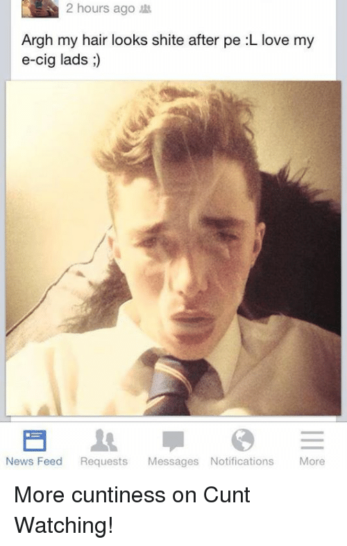Dank, 🤖, and E Cigs: 2 hours ago  hours Argh my hair looks shite after pe L love my  e-cig lads  News Feed  Requests  Messages Notifications  More More cuntiness on Cunt Watching!