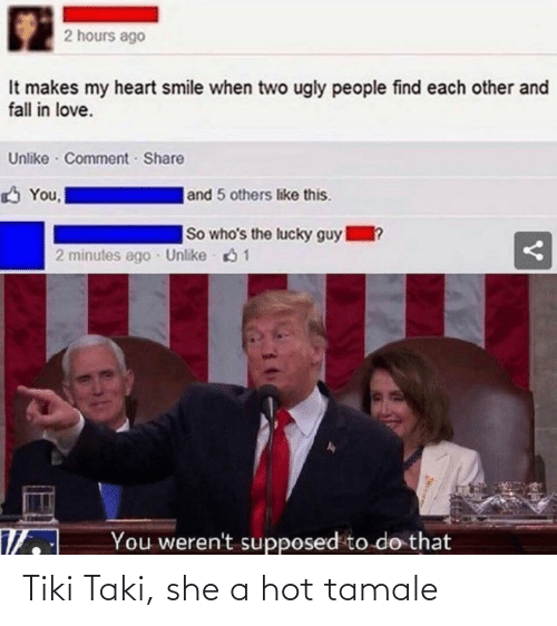 taki: 2 hours ago  It makes my heart smile when two ugly people find each other and  fall in love.  Unlike · Comment Share  |and 5 others like this.  You,  So who's the lucky guy  1?  2 minutes ago Unlike 61  You weren't supposed to do that Tiki Taki, she a hot tamale