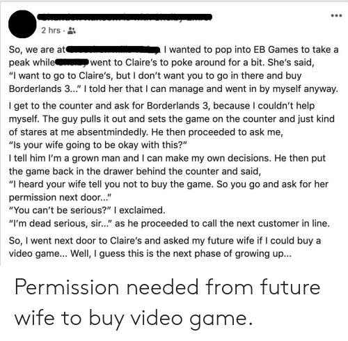 """Future, Growing Up, and Pop: 2 hrs  I wanted to pop into EB Games to take a  went to Claire's to poke around for a bit. She's said,  So, we are at  peak while  """"I want to go to Claire's, but I don't want you to go in there and buy  Borderlands 3..."""" I told her that I can manage and went in by myself anyway.  I get to the counter and ask for Borderlands 3, because I couldn't help  myself. The guy pulls it out and sets the game on the counter and just kind  of stares at me absentmindedly. He then proceeded to ask me,  """"Is your wife going to be okay with this?""""  I tell him I'm a grown man and I can make my own decisions. He then put  the game back in the drawer behind the counter and said  """"I heard your wife tell you not to buy the game. So you go and ask for her  permission next door...""""  """"You can't be serious?"""" I exclaimed.  """"I'm dead serious, sir..."""" as he proceeded to call the next customer in line.  So, I went next door to Claire's and asked my future wife if I could buy a  video game... Well, I guess this is the next phase of growing up... Permission needed from future wife to buy video game."""