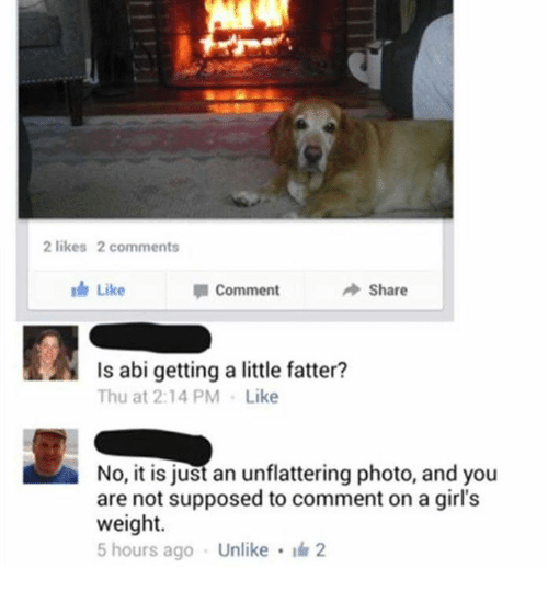 Unflattering: 2 likes 2 comments  Like  Share  Ap Comment  Is abi getting a little fatter?  Thu at 2:14 PM. Like  No, it is just an unflattering photo, and you  are not supposed to comment on a girl's  weight.  5 hours ago Unlike 2