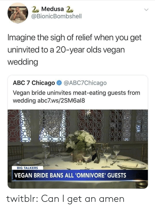 Abc, Chicago, and Tumblr: 2 Medusa  @BionicBombshell  Imagine the sigh of relief when you get  uninvited to a 20-year olds vegan  wedding  ABC 7 Chicago @ABC7Chicago  Vegan bride uninvites meat-eating guests from  wedding abc7.ws/2SM6al8  BIG TALKERS  VEGAN BRIDE BANS ALL 'OMNIVORE' GUESTS twitblr:  Can I get an amen