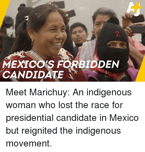 indigenous: 2  MEXICO'S  CANDIDATE  BIDDEN Meet Marichuy: An indigenous woman who lost the race for presidential candidate in Mexico but reignited the indigenous movement.