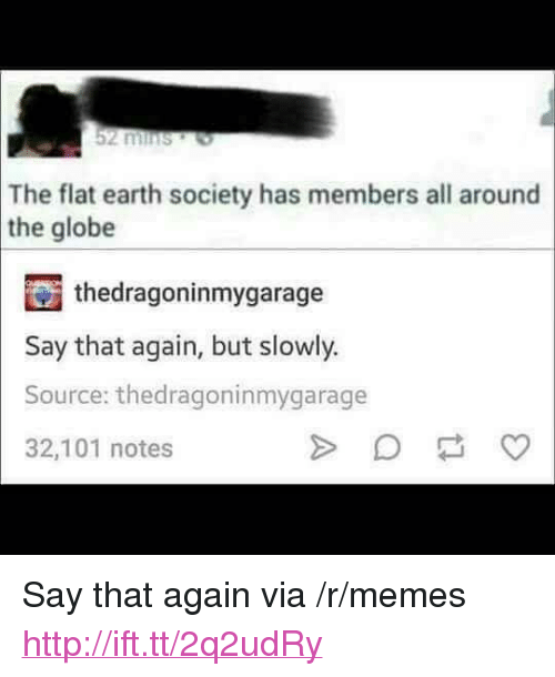 """say that again: 2 mins  The flat earth society has members all around  the globe  thedragoninmygarage  Say that again, but slowly.  Source: thedragoninmygarage  32,101 notes <p>Say that again via /r/memes <a href=""""http://ift.tt/2q2udRy"""">http://ift.tt/2q2udRy</a></p>"""