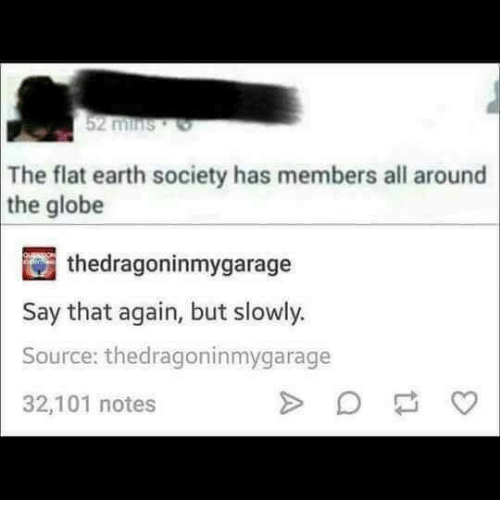 say that again: 2 mins  The flat earth society has members all around  the globe  thedragoninmygarage  Say that again, but slowly.  Source: thedragoninmygarage  32,101 notes