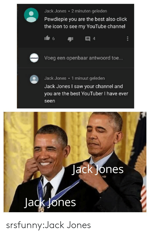 Click, Saw, and Tumblr: 2 minuten geleden  Jack Jones  Pewdiepie you are the best also click  the icon to see my YouTube channel  4  Voeg een openbaar antwoord toe...  1 minuut geleden  Jack Jones  Jack Jones I saw your channel and  you are the best YouTuber I have ever  seen  JackJones  Jack Jones srsfunny:Jack Jones