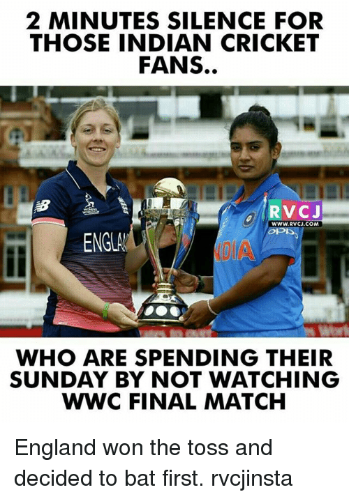 England, Memes, and Cricket: 2 MINUTES SILENCE FOR  THOSE INDIAN CRICKET  FANS.  WWW.RVCJ.COM  ENGLA  WHO ARE SPENDING THEIR  SUNDAY BY NOT WATCHING  WWC FINAL MATCH England won the toss and decided to bat first. rvcjinsta