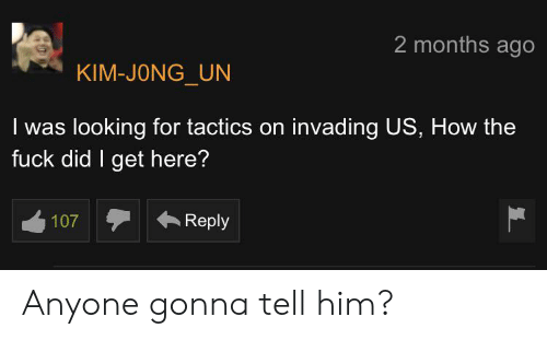 Kim Jong-Un, Fuck, and How: 2 months ago  KIM-JONG_UN  I was looking for tactics on invading US, How the  fuck did I get here?  Reply  107  L Anyone gonna tell him?