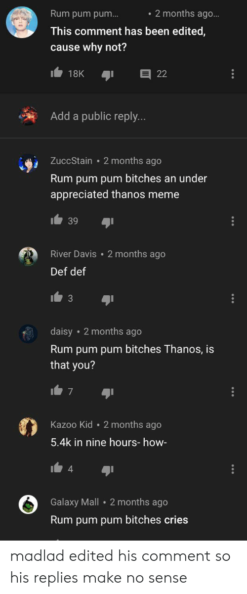 Meme, Thanos, and Been: 2 months ago...  Rum pum pum...  This comment has been edited,  cause why not?  18K  22  Add a public reply...  ZuccStain 2 months ago  Rum pum pum bitches an under  appreciated thanos meme  39  River Davis 2 months ago  Def def  daisy 2 months ago  Rum pum pum bitches Thanos, is  that you?  7  Kazoo Kid  2 months ago  5.4k in nine hours- how-  4  Galaxy Mall 2 months ago  Rum pum pum bitches cries madlad edited his comment so his replies make no sense