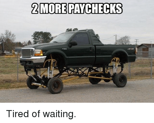 Funny, Waiting..., and Tired: 2 MOREPAYCHECKS Tired of waiting.