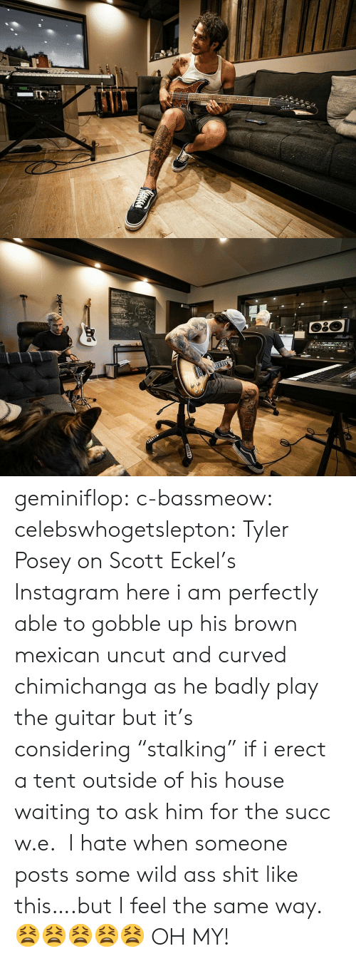 """here i am: 2  Np১  CuFE  DEM geminiflop: c-bassmeow:   celebswhogetslepton: Tyler Posey on Scott Eckel's Instagram here i am perfectly able to gobble up his brown mexican uncut and curved chimichanga as he badly play the guitar but it's considering""""stalking"""" if i erect a tent outside of his house waiting to ask him for the succ w.e.   I hate when someone posts some wild ass shit like this….but I feel the same way. 😫😫😫😫😫  OH MY!"""