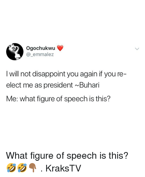 Memes, 🤖, and President: 2 Ogochukwu  @_emmalez  I will not disappoint you again if you re-  elect me as president Buhari  Me: what figure of speech is this? What figure of speech is this? 🤣🤣👇🏾 . KraksTV