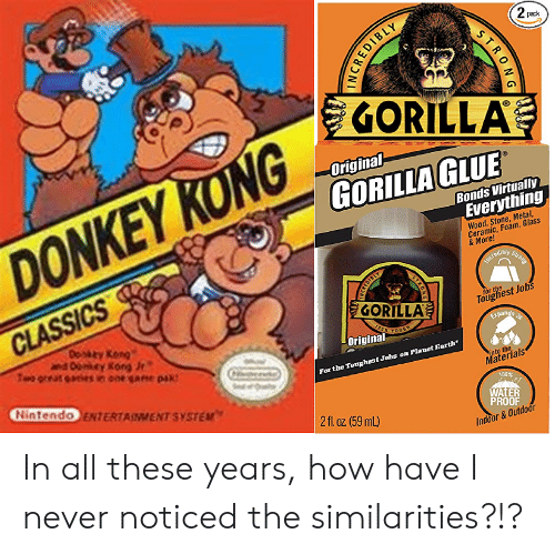 Donkey, Nintendo, and Earth: 2 pack  GORILLA  Original  GORILLA GLUE  Bonds Virtually  Everything  DONKEY KONG  Wood, Stone, Metal,  Ceramic, Foam, Glass  & More!  Strong  Ineredibiy  CLASSICS  GORILLA  Toughest Jobs  Donkty Kong  ey Kong  Two oreat ees in ooe ae pak  Expands  TOUGH  31  Original  For the Toughest Jobs on Planet Earth  into the  Materials  Nintendo ENTERTAINMENT SYSTEM  100%  WATER  PROOF  2fl oz (59 mL)  Indoor&Outdoor  STRONG  INCREDIBLY  STAOKC In all these years, how have I never noticed the similarities?!?