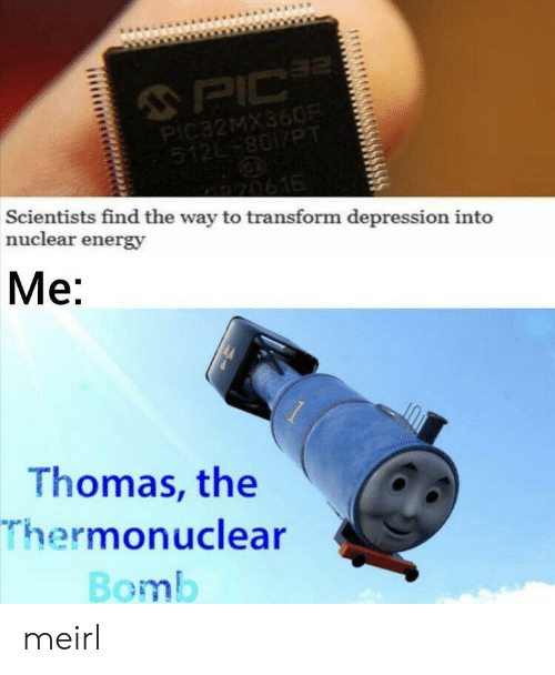 Energy, Depression, and MeIRL: 2  PIC  PIC32MX360R  512-801/PT  2061E  Scientists find the way to transform depression into  nuclear energy  Me:  Thomas, the  Thermonuclear  Bomb meirl