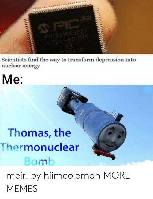 Dank, Energy, and Memes: 2  PIC  PIC32MX360R  512-801/PT  2061E  Scientists find the way to transform depression into  nuclear energy  Me:  Thomas, the  Thermonuclear  Bomb meirl by hiimcoleman MORE MEMES