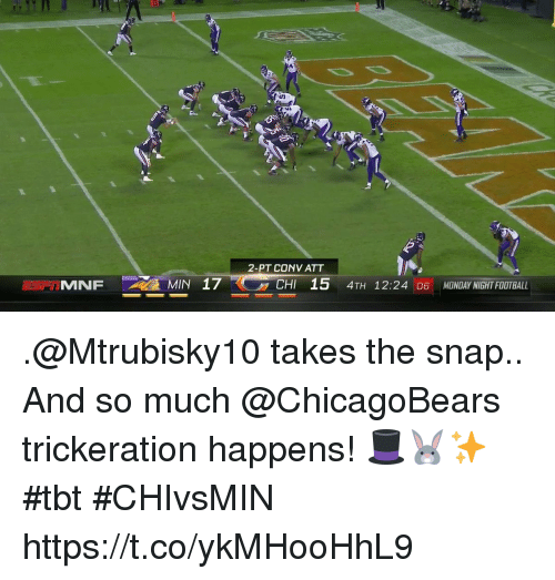 Memes, Tbt, and Monday: 2-PT CONV ATT  IMNFMIN 17  CHI 15 4TH 12:24 06 MONDAY NIGHT FOOTBAL .@Mtrubisky10 takes the snap..  And so much @ChicagoBears trickeration happens! 🎩🐰✨ #tbt #CHIvsMIN https://t.co/ykMHooHhL9