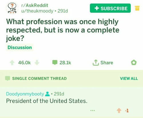 of the united states: 2 r/AskReddit  +SUBSCRIBEa  u/theukmoody 291d  What profession was once highly  respected, but is now a complete  joke?  Discussion  46.0k  28.1k  Share  SINGLE COMMENT THREAD  VIEW ALL  Doodyonmybooty291d  President of the United States.  -1