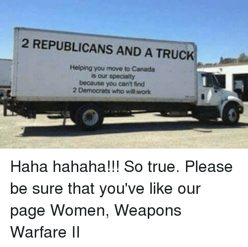 Memes, Canada, and 🤖: 2 REPUBLICANS AND A TRUC  Helping you move to Canada  is our specialty  because you can't find  2 Democrats who will work Haha hahaha!!! So true. Please be sure that you've like our page Women, Weapons Warfare II