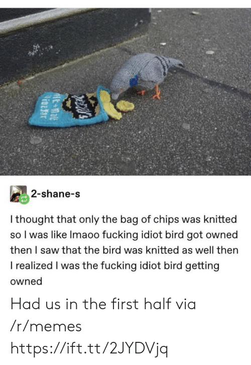 Fucking, Memes, and Saw: 2-shane-s  I thought that only the bag of chips was knitted  so I was like Imaoo fucking idiot bird got owned  then I saw that the bird was knitted as well then  I realized I was the fucking idiot bird getting  owned Had us in the first half via /r/memes https://ift.tt/2JYDVjq