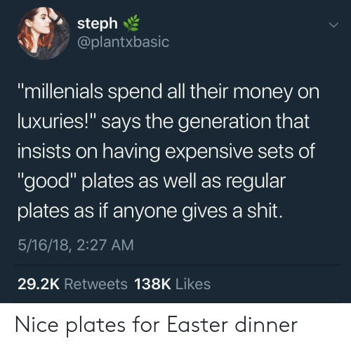 "Easter, Money, and Shit: 2  steph  @plantxbasic  ""millenials spend all their money on  luxuries!"" says the generation that  insists on having expensive sets of  ""good"" plates as well as regular  plates as if anyone gives a shit  5/16/18, 2:27 AM  29.2K Retweets 138K Likes Nice plates for Easter dinner"