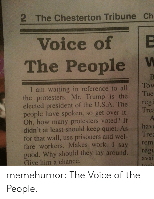 The Voice, Tumblr, and Work: 2 The Chesterton Tribune Ch  Voice of B  The People W  I am waiting in reference to alllow  the protesters. Mr. Trump is the  elected president of the U.S.A. The reg  people have spoken, so get over it.  Oh, how many protesters voted? If  didn't at least should keep quiet. As hav  for that wall, use prisoners and wel Tre  fare workers. Makes work. I say rem  good. Why should they lay around. regi  Give him a chance.  Tue  Trea  avai memehumor:  The Voice of the People.