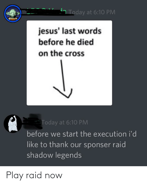 Last Words: 2 Today at 6:10 PM  jesus' last words  before he died  on the cross  Today at 6:1O PM  before we start the execution i'd  like to thank our sponser raid  shadow legends Play raid now