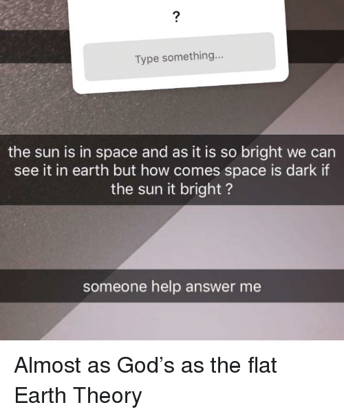 Facepalm, God, and Earth: 2  Type something...  the sun is in space and as it is so bright we can  see it in earth but how comes space is dark if  the sun it bright?  someone help answer me