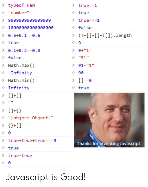 "javascript: 2 typeof NaN  • ""number""  2 true==1  • true  > true===1  > 9999999999999999  • false  « 10000өөөе0eeee  > 0.5+0.1==0.6  > (!+[]+[]+! []).length  • true  2 0.1+0.2==0.3  > 9+""1""  • ""91""  <• false  > Math.max()  2 91-""1""  « -Infinity  > Math.min()  <• Infinity  • 90  > []==0  <• true  > []+[]  2 []+{}  « ""[object Object]""  2 {}+[]  > true+true+true===3  <• true  Thanks for inventing Javascript  > true-true  wan Javascript is Good!"