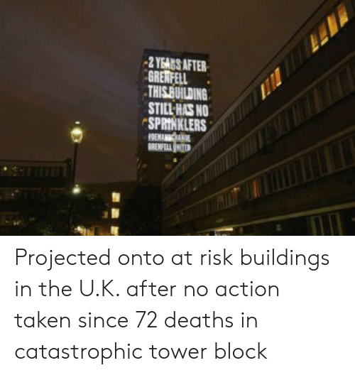 Taken, Deaths, and Action: 2 YEAGS AFTER  GREWFELL  THIS BUILDING  STILL HAS NO  SPRINKLERS  FOEMANC  RENFLL Projected onto at risk buildings in the U.K. after no action taken since 72 deaths in catastrophic tower block