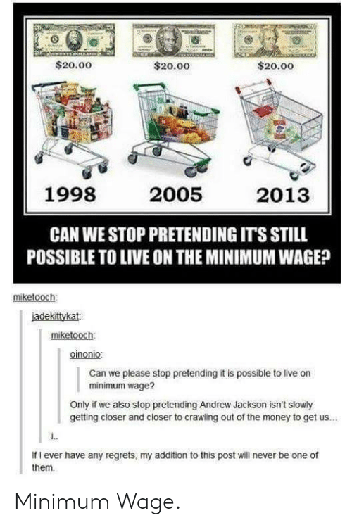 Andrew Jackson: $20.00  $20.00  $20.00  1998  2005  2013  CAN WE STOP PRETENDING ITS STILL  POSSIBLE TO LIVE ON THE MINIMUM WAGE?  miketooch  jadekittykat  miketooch  oinonio  Can we piease stop pretending it is possible to live on  minimum wage?  Only if we also stop pretending Andrew Jackson isn't slowly  getting closer and closer to crawing out of the money to get us...  If I ever have any regrets, my addition to this post will never be one of  them Minimum Wage.
