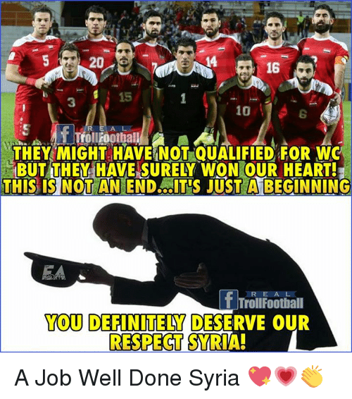 Definitely, Memes, and Respect: 20  14  16  15  3  10  THEY MIGHT HAVE NOT QUALIFIED FOR WO  BUT THEY HAVE SURELY WON OUR HEART!  THIS IS NOTANEND T'S JUST A BEGINNING  R E A L  T TrollFootball  YOU  DEFINITELY DESERVE OUR  RESPECT SYRIA! A Job Well Done Syria 💖💗👏