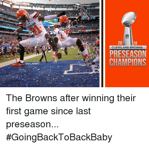 Cleveland Browns, Memes, and Nfl: 20  18  CLEVELAND BROWNS  PRESEASON  CHAMPIONS  ONFL MEMES The Browns after winning their first game since last preseason... #GoingBackToBackBaby