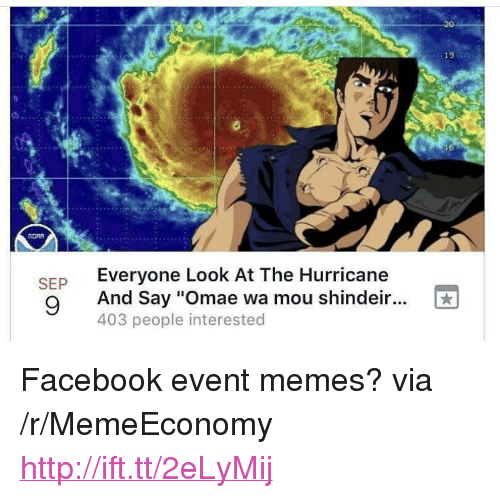 "Facebook, Memes, and Http: 20  19  Everyone Look At The Hurricane  And Say ""Omae wa mou shindeir...  403 people interested  SEP <p>Facebook event memes? via /r/MemeEconomy <a href=""http://ift.tt/2eLyMij"">http://ift.tt/2eLyMij</a></p>"