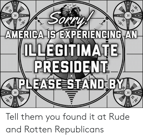 America, Memes, and Rude: -20  -20-  25  30  25  Sareys  30  30  35-  30  -35  AMERICA IS EXPERIENCING AN  ILLEGITIMATE  PRESIDENT  APLEASE STAND BYA  00  30  (30  25  20  25  20- Tell them you found it at Rude and Rotten Republicans