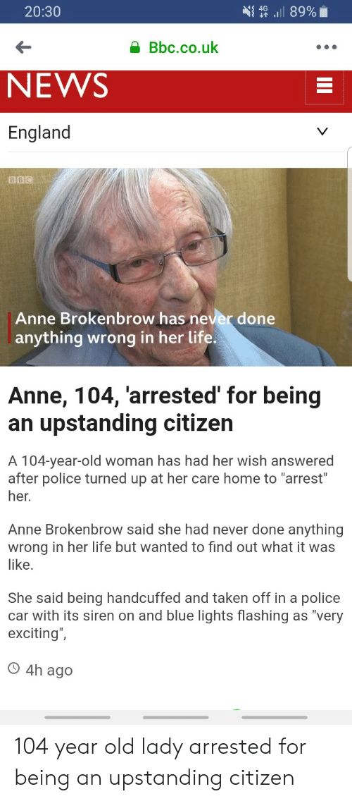 "Uk News: 20:30  { 4G ,il 89%  Bbc.co.uk  NEWS  England  BBC  Anne Brokenbrow has never done  anything wrong in her life.  Anne, 104, arrested' for being  an upstanding citizen  A 104-year-old woman has had her wish answered  after police turned up at her care home to ""arrest  her.  Anne Brokenbrow said she had never done anything  wrong in her life but wanted to find out what it was  like  She said being handcuffed and taken off in a police  car with its siren on and blue lights flashing as ""very  exciting  O 4h ago 104 year old lady arrested for being an upstanding citizen"