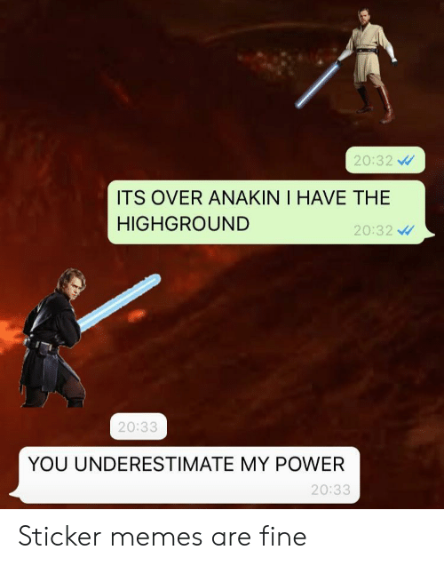 Memes, Power, and You: 20:32 V  ITS OVER ANAKIN I HAVE THE  HIGHGROUND  20:32 V  20:33  YOU UNDERESTIMATE MY POWER  20:33 Sticker memes are fine
