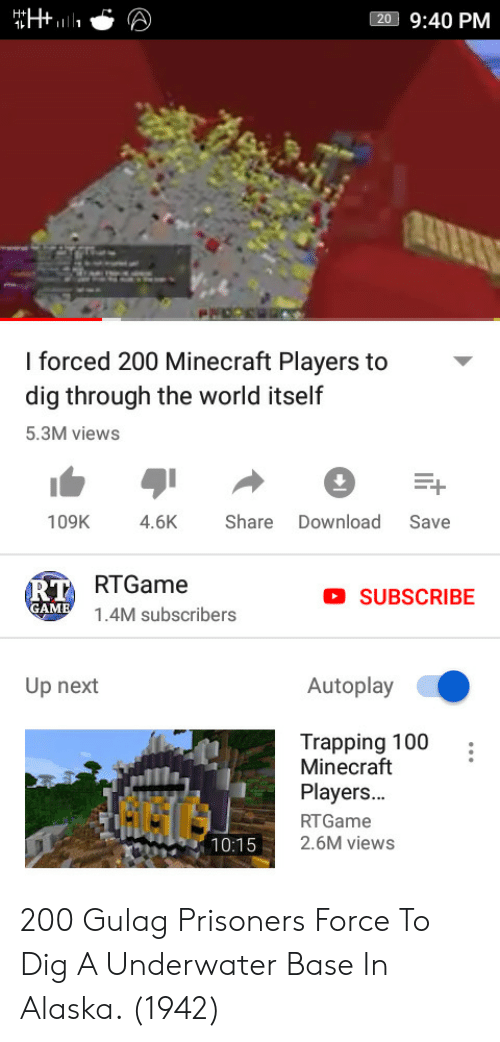 gulag: 20 9:40 PM  l forced 200 Minecraft Players  dig through the world itself  5.3M views  to-  109K 4.6KShare Download Save  RTGame  1.4M subscribers  RT  SUBSCRIBE  Up next  Autoplay  Trapping 100  Minecraft  Players...  RTGame  2.6M views  G6G  10:15 200 Gulag Prisoners Force To Dig A Underwater Base In Alaska. (1942)
