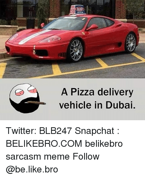 Be Like, Meme, and Memes: 20  A Pizza delivery  vehicle in Dubai. Twitter: BLB247 Snapchat : BELIKEBRO.COM belikebro sarcasm meme Follow @be.like.bro