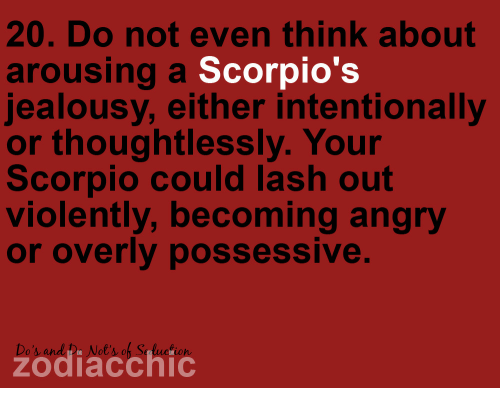 Arousing: 20. Do not even think about  arousing a Scorpio's  jealousy, either intentionally  or thoughtlessly. Your  Scorpio could lash out  violently, becoming angry  or overly possessive.  Do's and De Not's of S  zodiacchic