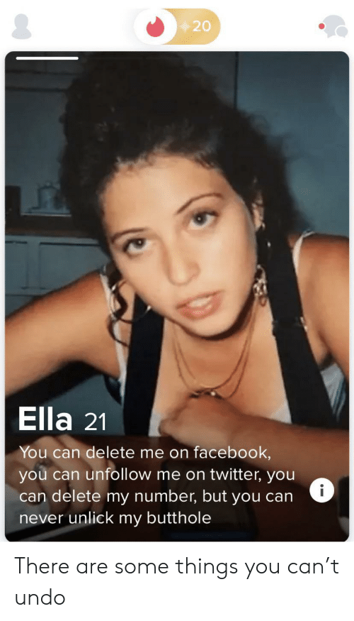 Butthole: 20  Ella 21  You can delete me on facebook,  you can unfollow me on twitter, you  can delete my number, but you can  never unlick my butthole  i There are some things you can't undo