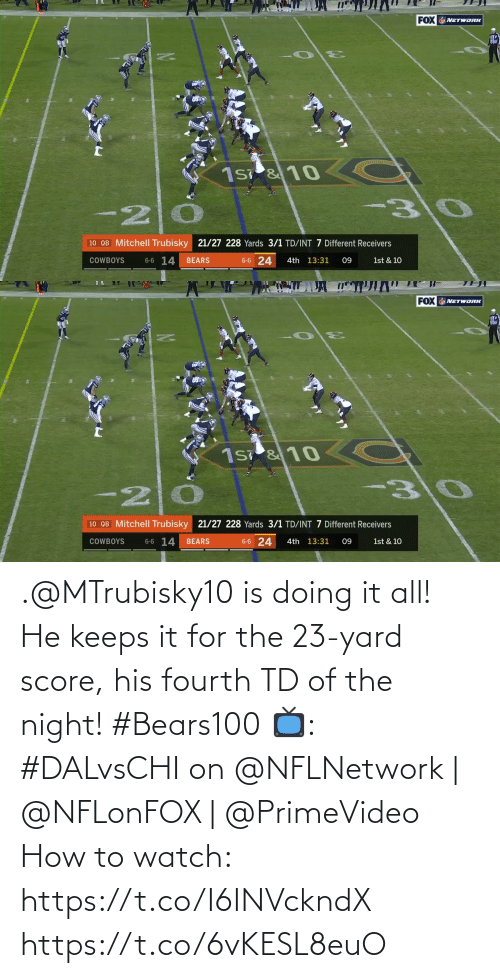 Fourth: 20  FOX NETWORK  lil  310  C  1s &10  10 QB Mitchell Trubisky 21/27 228 Yards 3/1 TD/INT 7 Different Receivers  6-6 14  6-6 24  1st & 10  COWBOYS  BEARS  4th 13:31  09   20  FOX NETWORK  C  -30  1s &10  10 QB Mitchell Trubisky 21/27 228 Yards 3/1 TD/INT 7 Different Receivers  6-6 14  6-6 24  BEARS  4th 13:31  1st & 10  COWBOYS  09 .@MTrubisky10 is doing it all!  He keeps it for the 23-yard score, his fourth TD of the night! #Bears100  📺: #DALvsCHI on @NFLNetwork | @NFLonFOX | @PrimeVideo How to watch: https://t.co/I6INVckndX https://t.co/6vKESL8euO
