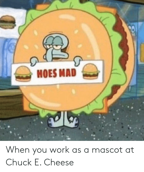 Chuck E Cheese, Hoes, and SpongeBob: 20  HOES MAD When you work as a mascot at Chuck E. Cheese